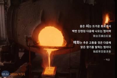 좋은 쇠는 뜨거운 화로에서 백번 단련된 다음에 나오는 법이며 精金百鍊出紅爐  매화는 추운 고통을 겪은 다음에 맑은 향기를 발하는 법이다. 梅經寒苦發淸香  - 역경