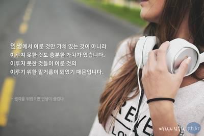 인생에서 이룬 것만 가치 있는 것이 아니라 이루지 못한 것도 충분한 가치가 있습니다.  이루지 못한 것들이 이룬 것의 이루기 위한 밑거름이 되었기 때문입니다.  - 생각을 뒤집으면 인생이 즐겁다