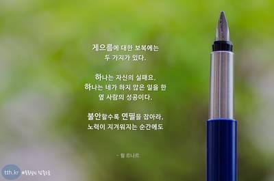 게으름에 대한 보복에는 두 가지가 있다.  하나는 자신의 실패요, 하나는 네가 하지 않은 일을 한 옆 사람의 성공이다.  불안할수록 연필을 잡아라, 노력이 지겨워지는 순간에도   - 쥘 르나르