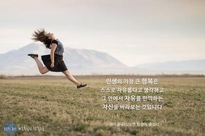 인생의 가장 큰 행복은 스스로 자유롭다고 생각하고, 그 안에서 자유를 만끽하는 자신을 바라보는 것입니다.  - 생각을 뒤집으면 인생이 즐겁다