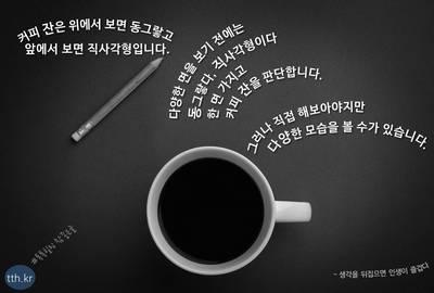 커피 잔은 위에서 보면 동그랗고, 앞에서 보면 직사각형입니다.  다양한 면을 보기 전에는 동그랗다, 직사각형이다 한 면 가지고 커피 잔을 판단합니다.  그러나 직접 해보아야지만 다양한 모습을 볼 수가 있습니다.  - 생각을 뒤집으면
