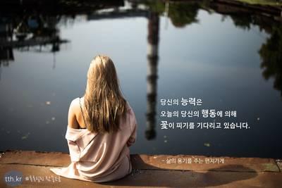 당신의 능력은 오늘의 당신의 행동에 의해 꽃이 피기를 기다리고 있습니다.  - 삶의 용기를 주는 편지가게